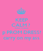 KEEP CALM ?  II don't have a p PROM DRESS! carry on my ass - Personalised Poster A1 size