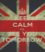 KEEP CALM I'LL SEE YOU TOMORROW  - Personalised Poster A1 size