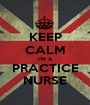 KEEP CALM I'M A PRACTICE NURSE - Personalised Poster A1 size