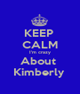 KEEP  CALM I'm crazy About  Kimberly  - Personalised Poster A1 size