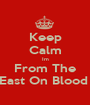 Keep Calm Im From The East On Blood  - Personalised Poster A1 size