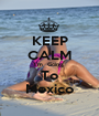 KEEP CALM I'm  Going  To Mexico - Personalised Poster A1 size