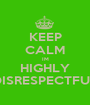 KEEP CALM IM HIGHLY DISRESPECTFUL - Personalised Poster A1 size