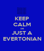 KEEP CALM IM JUST A EVERTONIAN - Personalised Poster A1 size