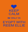 KEEP CALM IM ONLY IN EYGPT WITH REEM ELLIE - Personalised Poster A1 size
