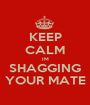 KEEP CALM IM SHAGGING YOUR MATE - Personalised Poster A1 size