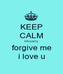 KEEP CALM I'm sorry forgive me i love u - Personalised Poster A1 size