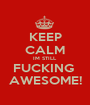 KEEP CALM IM STILL  FUCKING  AWESOME! - Personalised Poster A1 size