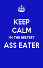 KEEP CALM I'M THE BESTEST ASS EATER  - Personalised Poster A1 size