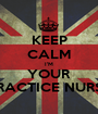 KEEP CALM I'M YOUR PRACTICE NURSE - Personalised Poster A1 size
