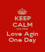 KEEP CALM Ima Find  Love Agin One Day - Personalised Poster A1 size