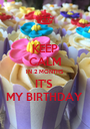 KEEP CALM IN 2 MONTHS IT'S  MY BIRTHDAY  - Personalised Poster A1 size