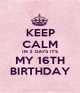 KEEP CALM IN 3 DAYS IT'S MY 16TH BIRTHDAY - Personalised Poster A1 size