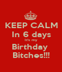 KEEP CALM In 6 days It's my Birthday  Bitches!!! - Personalised Poster A1 size