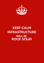KEEP CALM INFRASTRUCTURE WILL BE ROCK SOLID  - Personalised Poster A1 size