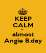 KEEP CALM is  almost Angie B.day - Personalised Poster A1 size