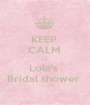 KEEP  CALM  Is  Lola's  Bridal shower  - Personalised Poster A1 size