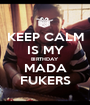 KEEP CALM IS MY BIRTHDAY MADA FUKERS - Personalised Poster A1 size