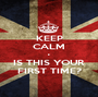 KEEP CALM • IS THIS YOUR FIRST TIME? - Personalised Poster A1 size