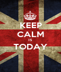 KEEP CALM IS TODAY  - Personalised Poster A1 size