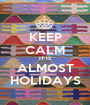 KEEP CALM IT IS ALMOST HOLIDAYS - Personalised Poster A1 size