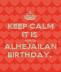 KEEP CALM IT IS  HAYA ALHEJAILAN BIRTHDAY.  - Personalised Poster A1 size