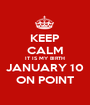 KEEP CALM IT IS MY BIRTH JANUARY 10 ON POINT - Personalised Poster A1 size