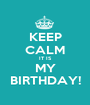 KEEP CALM IT IS MY BIRTHDAY! - Personalised Poster A1 size