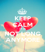 KEEP CALM IT IS NOT LONG ANYMORE - Personalised Poster A1 size
