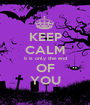 KEEP CALM it is only the end OF YOU - Personalised Poster A1 size