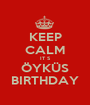 KEEP CALM IT S ÖYKÜS BIRTHDAY - Personalised Poster A1 size