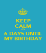 KEEP CALM IT'S 6 DAYS UNTIL MY BIRTHDAY - Personalised Poster A1 size