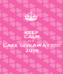 KEEP CALM It's A   CAKE GIVEAWAY!!!!!!! 2016 - Personalised Poster A1 size