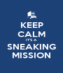 KEEP CALM IT'S A SNEAKING MISSION - Personalised Poster A1 size