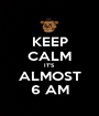 KEEP CALM IT'S  ALMOST 6 AM - Personalised Poster A1 size