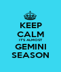 KEEP CALM IT'S ALMOST GEMINI SEASON - Personalised Poster A1 size