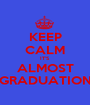 KEEP CALM IT'S ALMOST GRADUATION - Personalised Poster A1 size