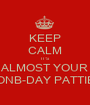 KEEP CALM IT'S ALMOST YOUR ONB-DAY PATTIE - Personalised Poster A1 size
