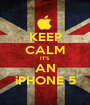 KEEP CALM IT'S AN iPHONE 5 - Personalised Poster A1 size