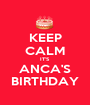 KEEP CALM IT'S ANCA'S BIRTHDAY - Personalised Poster A1 size