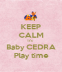 KEEP CALM It's  Baby CEDRA Play time - Personalised Poster A1 size