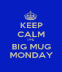 KEEP CALM IT'S BIG MUG MONDAY - Personalised Poster A1 size