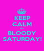 KEEP CALM it's BLOODY SATURDAY! - Personalised Poster A1 size