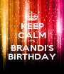KEEP CALM IT'S BRANDI'S BIRTHDAY - Personalised Poster A1 size