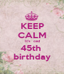 KEEP CALM It's  ced 45th  birthday - Personalised Poster A1 size
