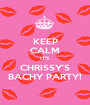 KEEP CALM IT'S CHRISSY'S BACHY PARTY! - Personalised Poster A1 size