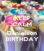 KEEP CALM IT'S Danielson BIRTHDAY - Personalised Poster A1 size