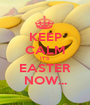 KEEP CALM IT'S EASTER NOW... - Personalised Poster A1 size