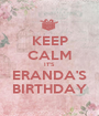 KEEP CALM IT'S ERANDA'S BIRTHDAY - Personalised Poster A1 size