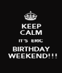 KEEP CALM IT'S  ERIC  BIRTHDAY   WEEKEND!!! - Personalised Poster A1 size